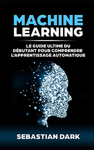 Machine Learning: Le Guide Ultime Du Débutant Pour Comprendre L'Apprentissage Automatique par Sebastian Dark