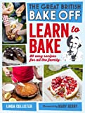 Great British Bake Off: Learn to Bake - 80 Easy Recipes for All the Family