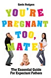 Gavin Rodgers, You're Pregnant Too Mate!: The Essential Guide for Expectant Fathers