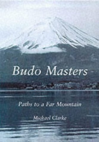 Budo Masters: Paths to a Far Mountain by Michael Clarke