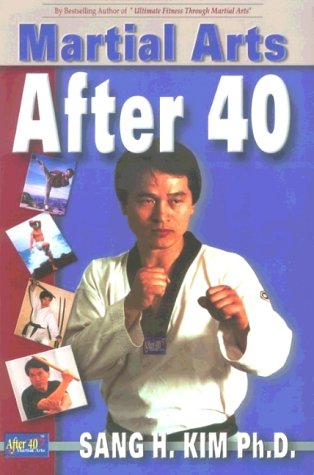 Martial Arts After 40 by Sang H. Kim