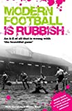 Modern Football Is Rubbish: An A-Z of All That Is Wrong with the Beautiful Game
