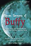 Seven Seasons of Buffy: Science Fiction and Fantasy Writers Discuss Their Favorite Television Show (Smart Pop)