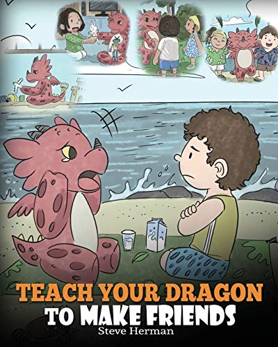 Teach Your Dragon to Make Friends: A Dragon Book To Teach Kids How To Make New Friends. A Cute Children Story To Teach Children About Friendship and Social Skills.