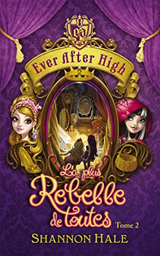 Ever After High - Tome 2 - La plus rebelle de toutes par Shannon Hale