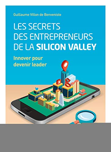 Les secrets des entrepreneurs de la Silicon Valley: Innover pour devenir leader.