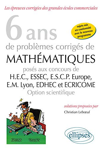 6 Ans de Problèmes Corrigés de Mathématiques Posés aux Concours HEC ESSEC ESCP-Europe EM-Lyon EDHEC et ECRICOME Option Scientifique