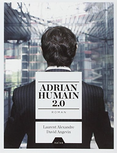Adrian Humain 2.0 par David Angevin, Laurent Alexandre