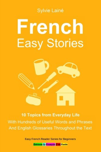 French Easy Stories, 10 Topics from Everyday Life: With Hundreds of Useful Words and Phrases par Sylvie Lainé