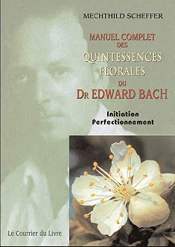 Manuel complet des quintessences florales du Dr Edward Bach : Initiation, perfectionnement