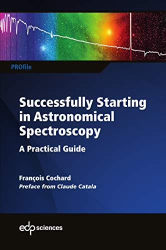Successfully Startingin Astronomical Spectroscopy : A Practical Guide par Francois Cochard