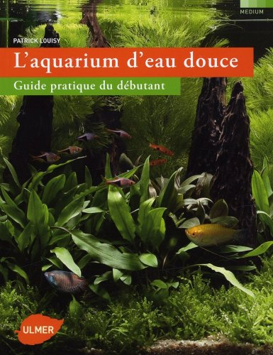 L'Aquarium d'eau douce. Guide pratique du débutant par Patrick Louisy