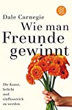 Freundschaft: Wie man Freunde gewinnt: Die Kunst, beliebt und einflussreich zu werden