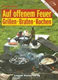 Auf offenem Feuer: Grillen. Braten. Kochen