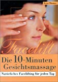 Gesichtsmassage: Die 10- Minuten- Gesichtsmassage. Natrliches Facelifting fr jeden Tag.