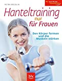 Hanteltraining: Hanteltraining nur fr Frauen: Den Krper formen und die Muskeln strken