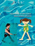 Aqua-Fitness: Aqua Fitness in der Schule &amp; Aqua Nordic Walking: Handbuch fr Lehrer-/innen und Instruktor-/innen