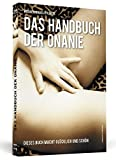 Selbstbefriedigung: Handbuch der Onanie. Dieses Buch macht glcklich und schn