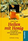 Honig: Heilen mit Honig. Gesundheit und Genu aus dem Bienenstock