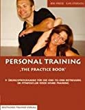 Personal Trainer: Personal Training - The Practice Book: �bungsprogramme f�r die One-To-One-Betreuung im Fitness-Club oder Home-Training