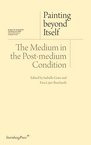 Painting Beyond Itself: The Medium in the Post-Medium Condition par Isabelle Graw, Ewa Lajer-Burcharth