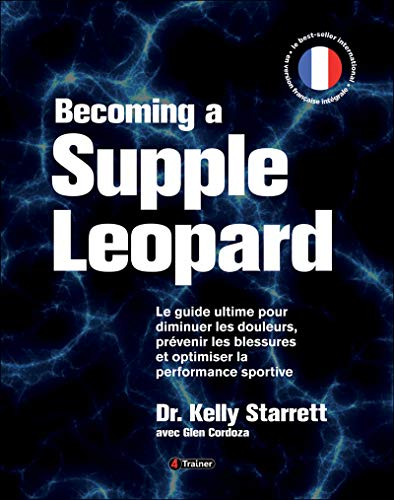Becoming a supple leopard - Le guide ultime pour diminuer les douleurs, prévenir les blessures et optimiser la performance sportive - Version Française par Kelly Starrett;Glen Cordoza